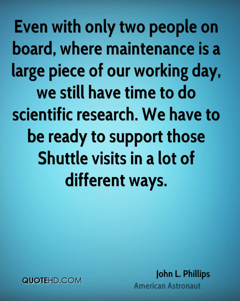 Even with only two people on board, where maintenance is a large piece of our working day, we still have time to do scientific research. We have to be ready to support those Shuttle visits in a lot of different ways.