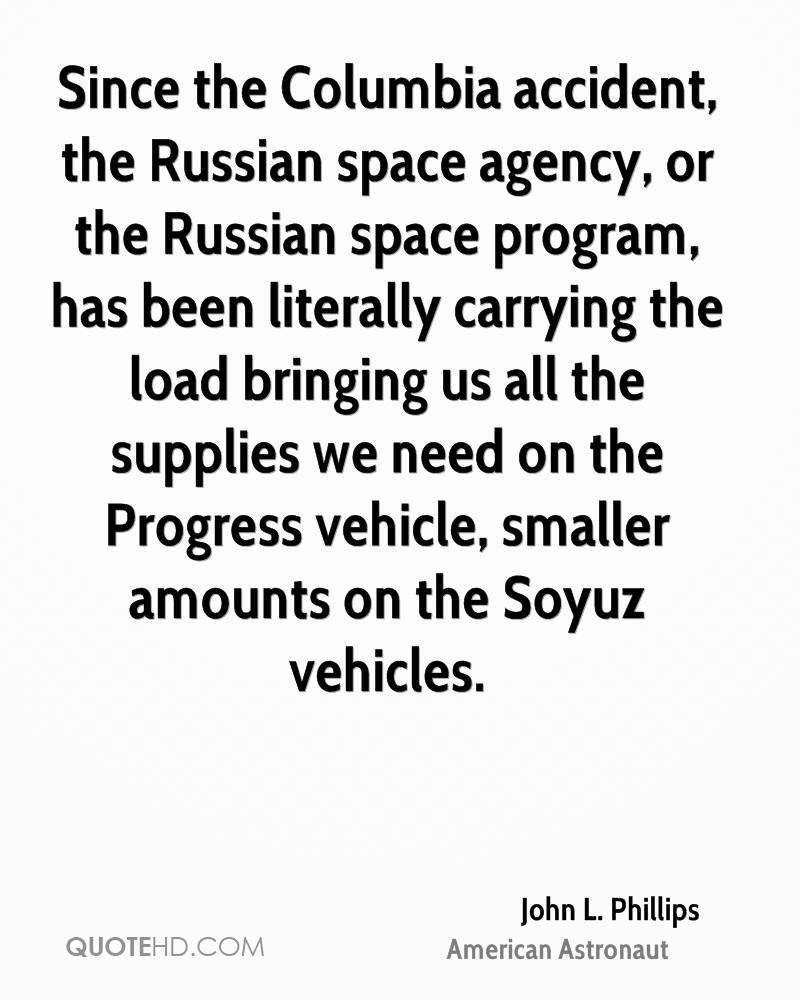 Since the Columbia accident, the Russian space agency, or the Russian space program, has been literally carrying the load bringing us all the supplies we need on the Progress vehicle, smaller amounts on the Soyuz vehicles.