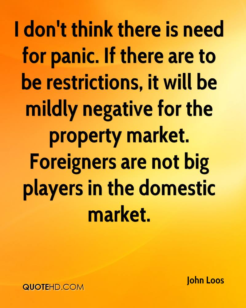 I don't think there is need for panic. If there are to be restrictions, it will be mildly negative for the property market. Foreigners are not big players in the domestic market.