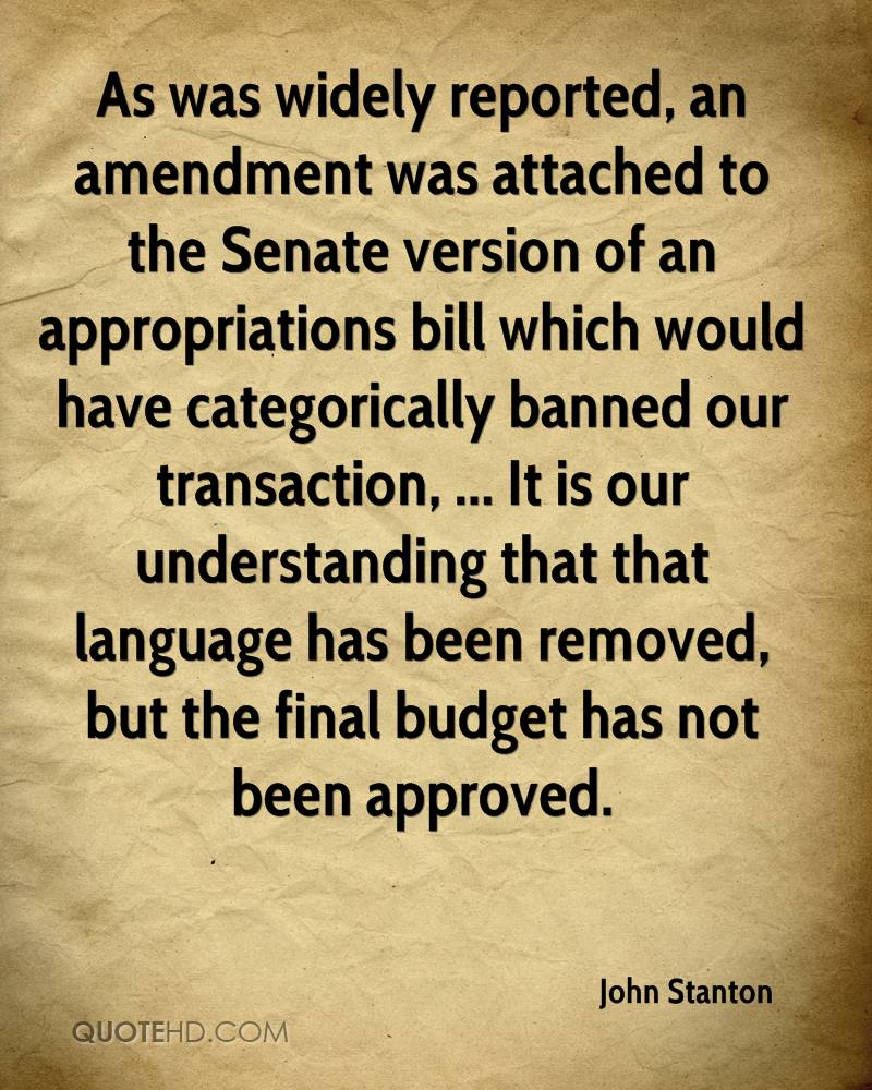 As was widely reported, an amendment was attached to the Senate version of an appropriations bill which would have categorically banned our transaction, ... It is our understanding that that language has been removed, but the final budget has not been approved.