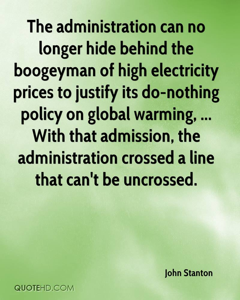 The administration can no longer hide behind the boogeyman of high electricity prices to justify its do-nothing policy on global warming, ... With that admission, the administration crossed a line that can't be uncrossed.