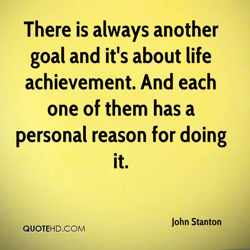 There is always another goal and it's about life achievement. And each one of them has a personal reason for doing it.