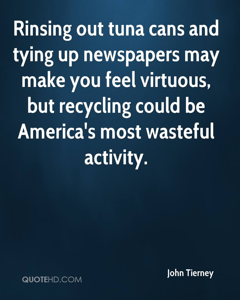 Rinsing out tuna cans and tying up newspapers may make you feel virtuous, but recycling could be America's most wasteful activity.