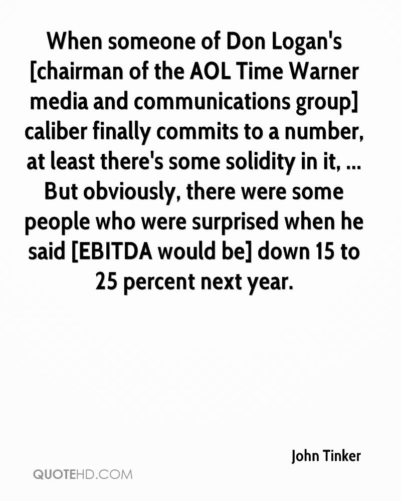 When someone of Don Logan's [chairman of the AOL Time Warner media and communications group] caliber finally commits to a number, at least there's some solidity in it, ... But obviously, there were some people who were surprised when he said [EBITDA would be] down 15 to 25 percent next year.