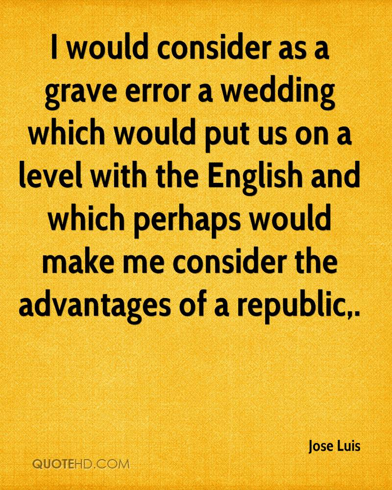 I would consider as a grave error a wedding which would put us on a level with the English and which perhaps would make me consider the advantages of a republic.