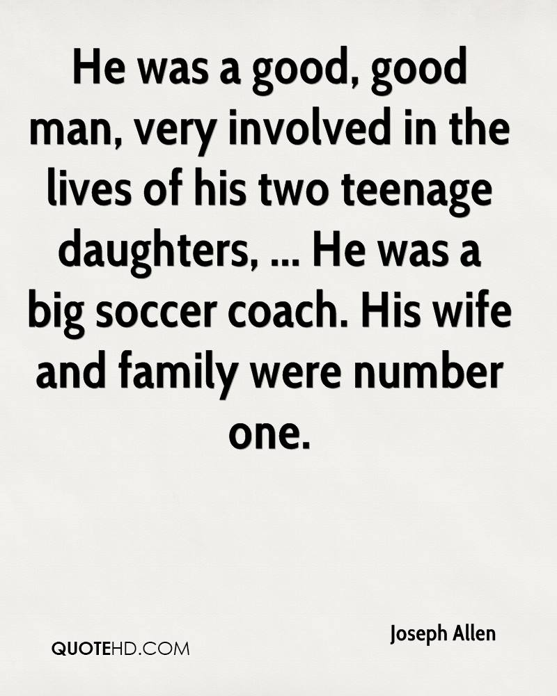 He was a good, good man, very involved in the lives of his two teenage daughters, ... He was a big soccer coach. His wife and family were number one.