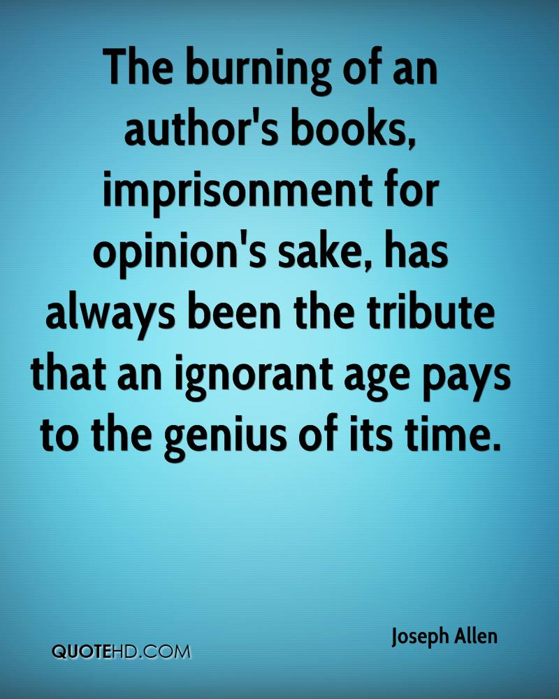 The burning of an author's books, imprisonment for opinion's sake, has always been the tribute that an ignorant age pays to the genius of its time.