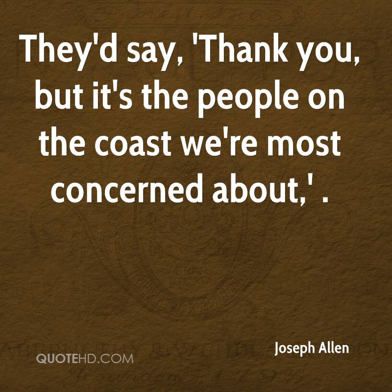 They'd say, 'Thank you, but it's the people on the coast we're most concerned about,' .