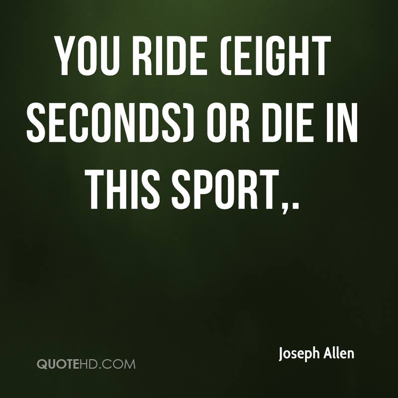 You ride (eight seconds) or die in this sport.
