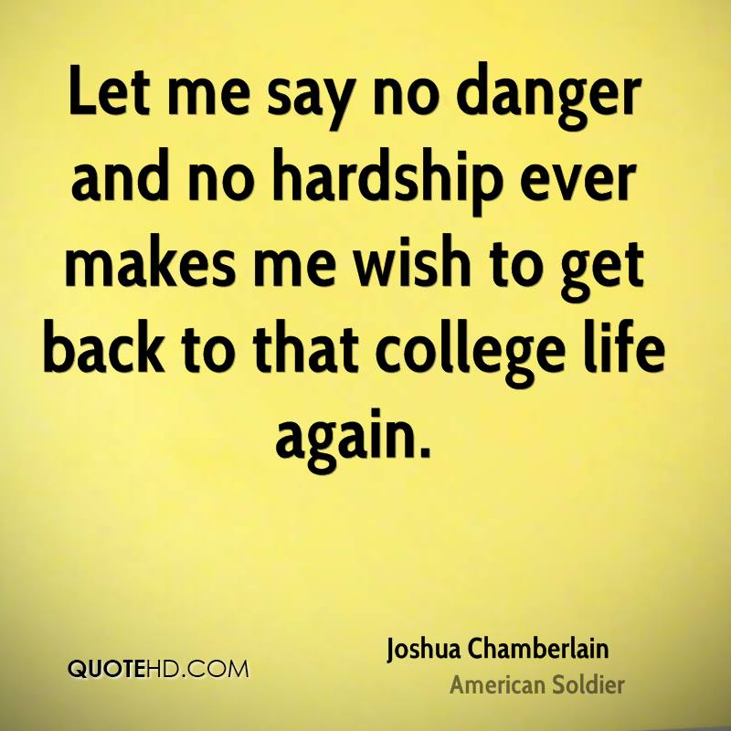 Let me say no danger and no hardship ever makes me wish to get back to that college life again.