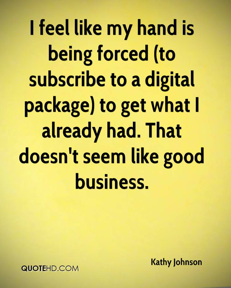 I feel like my hand is being forced (to subscribe to a digital package) to get what I already had. That doesn't seem like good business.
