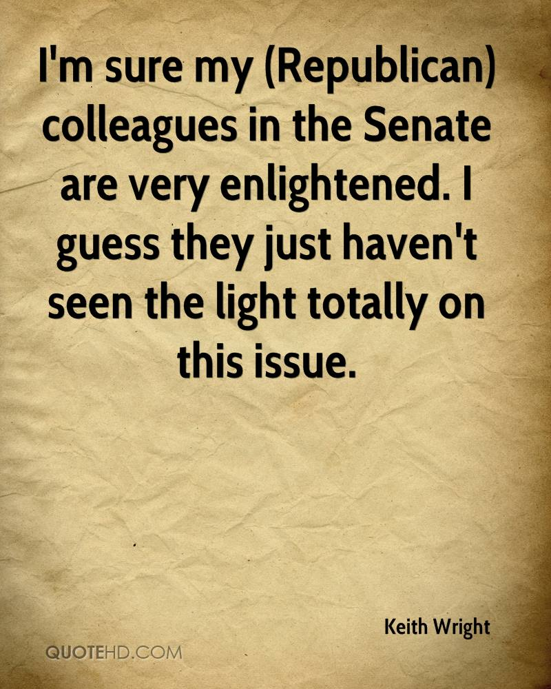 I'm sure my (Republican) colleagues in the Senate are very enlightened. I guess they just haven't seen the light totally on this issue.