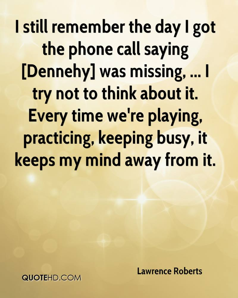 I still remember the day I got the phone call saying [Dennehy] was missing, ... I try not to think about it. Every time we're playing, practicing, keeping busy, it keeps my mind away from it.