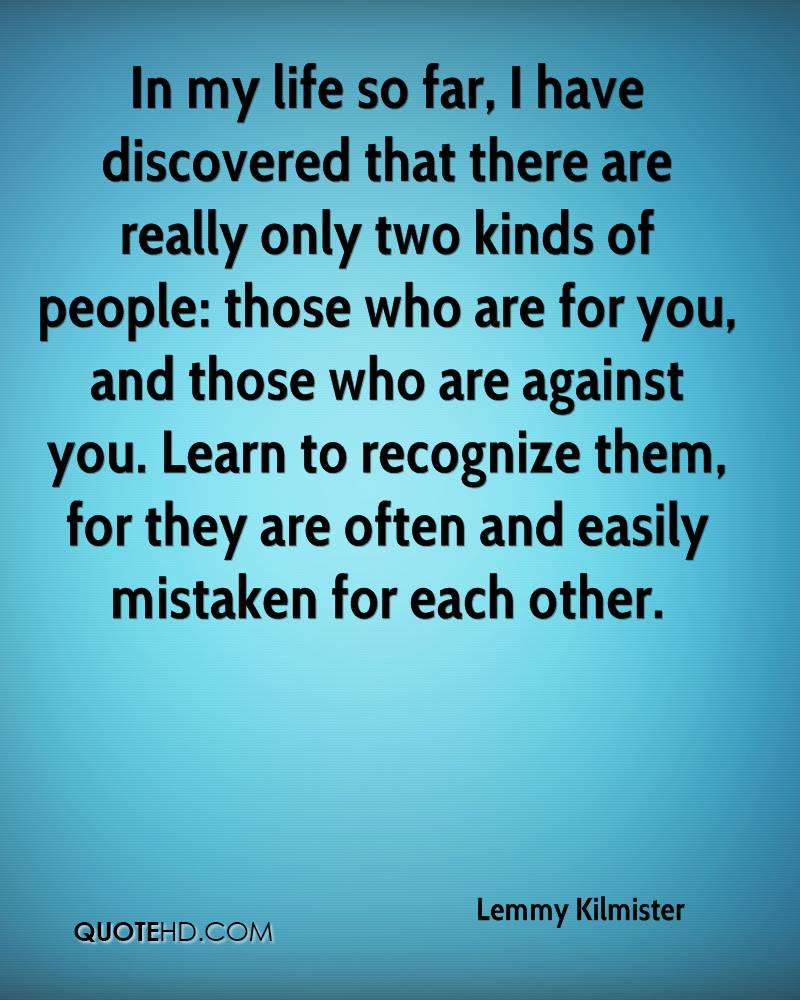 In my life so far, I have discovered that there are really only two kinds of people: those who are for you, and those who are against you. Learn to recognize them, for they are often and easily mistaken for each other.