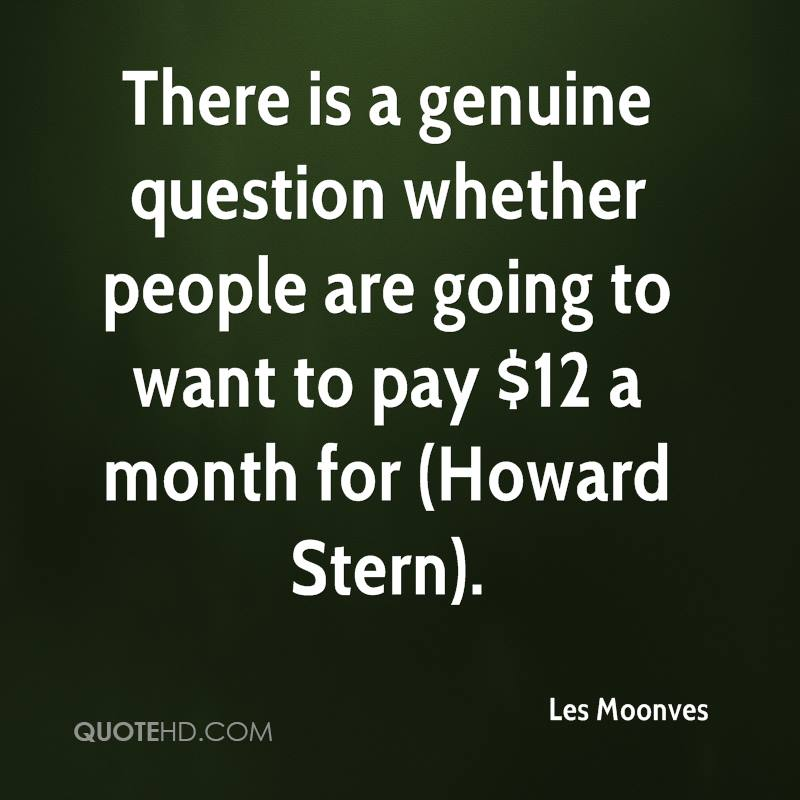There is a genuine question whether people are going to want to pay $12 a month for (Howard Stern).