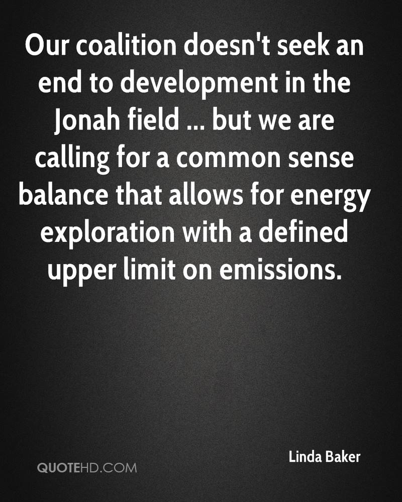 Our coalition doesn't seek an end to development in the Jonah field ... but we are calling for a common sense balance that allows for energy exploration with a defined upper limit on emissions.