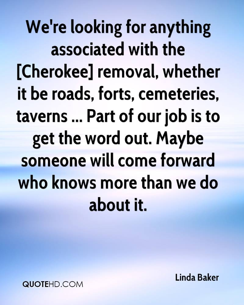 We're looking for anything associated with the [Cherokee] removal, whether it be roads, forts, cemeteries, taverns ... Part of our job is to get the word out. Maybe someone will come forward who knows more than we do about it.