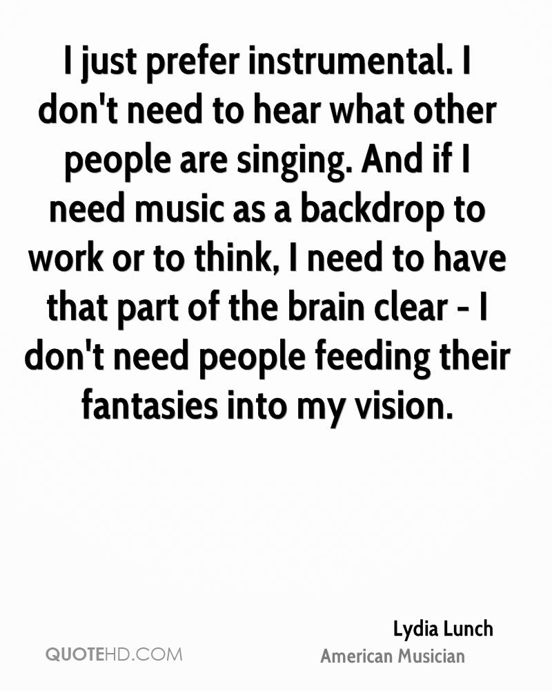 I just prefer instrumental. I don't need to hear what other people are singing. And if I need music as a backdrop to work or to think, I need to have that part of the brain clear - I don't need people feeding their fantasies into my vision.