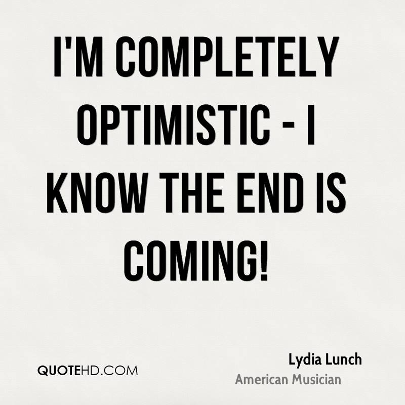 I'm completely optimistic - I know the end is coming!