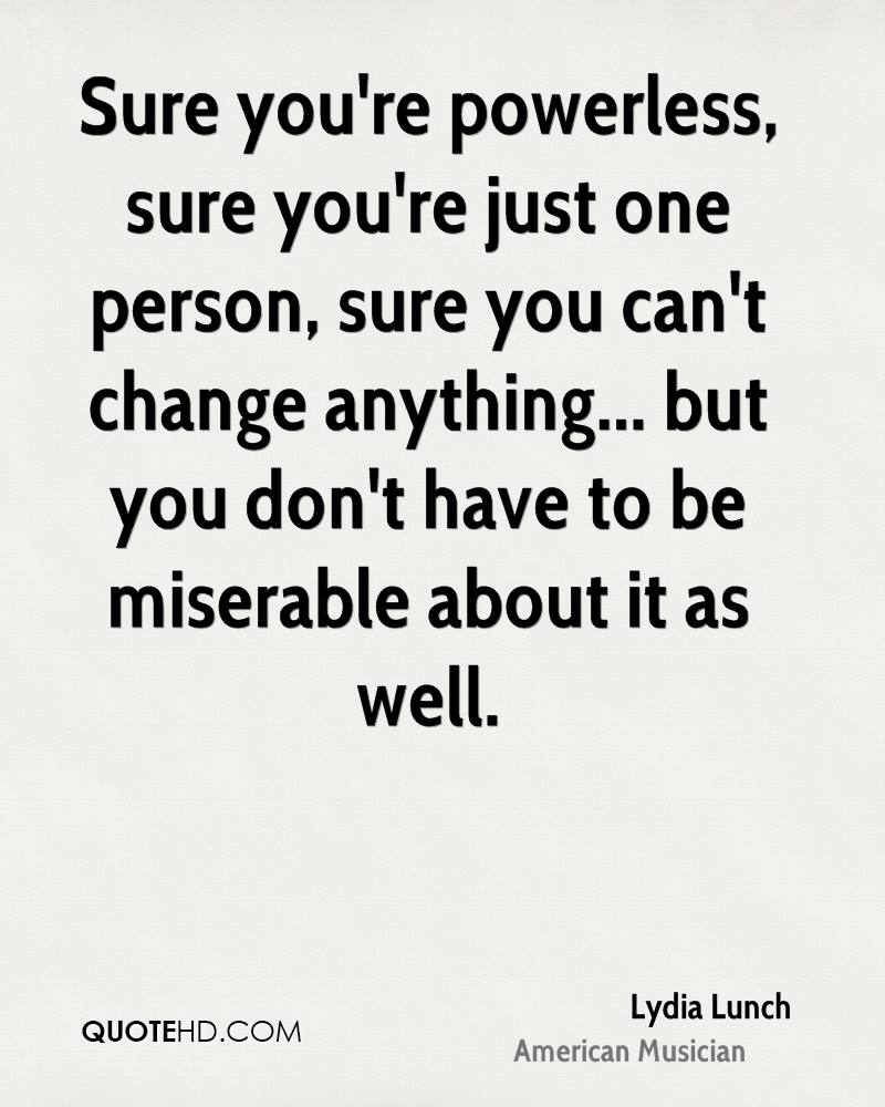 Sure you're powerless, sure you're just one person, sure you can't change anything... but you don't have to be miserable about it as well.