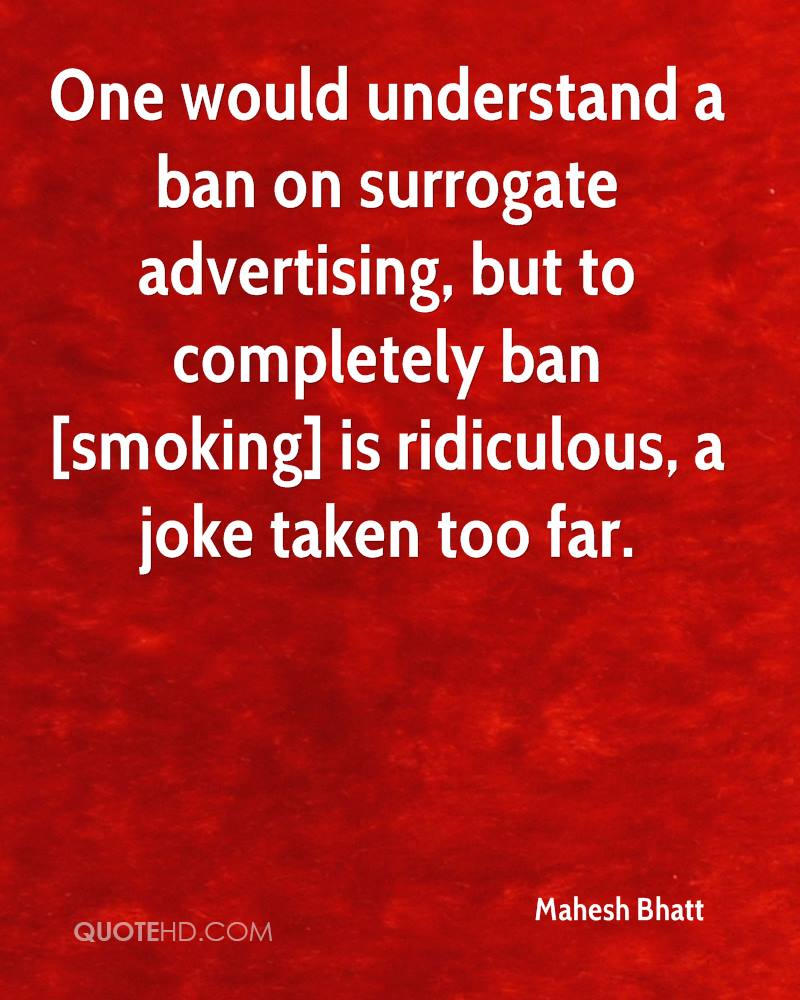 One would understand a ban on surrogate advertising, but to completely ban [smoking] is ridiculous, a joke taken too far.