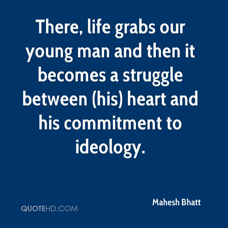 There, life grabs our young man and then it becomes a struggle between (his) heart and his commitment to ideology.
