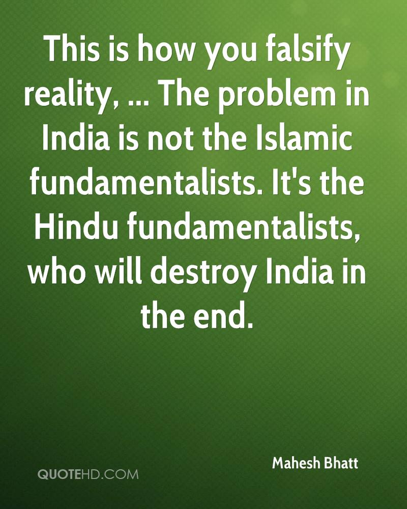 This is how you falsify reality, ... The problem in India is not the Islamic fundamentalists. It's the Hindu fundamentalists, who will destroy India in the end.