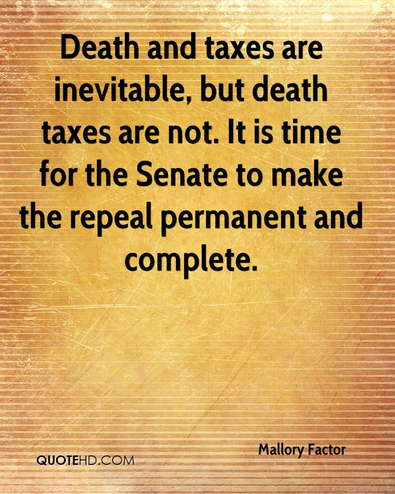 Death and taxes are inevitable, but death taxes are not. It is time for the Senate to make the repeal permanent and complete.