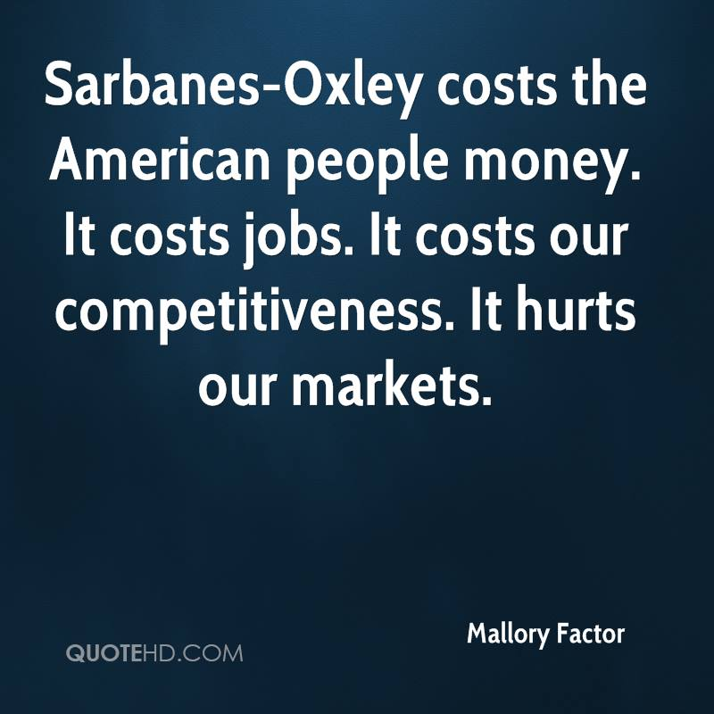 Sarbanes-Oxley costs the American people money. It costs jobs. It costs our competitiveness. It hurts our markets.