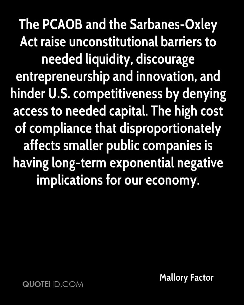 The PCAOB and the Sarbanes-Oxley Act raise unconstitutional barriers to needed liquidity, discourage entrepreneurship and innovation, and hinder U.S. competitiveness by denying access to needed capital. The high cost of compliance that disproportionately affects smaller public companies is having long-term exponential negative implications for our economy.
