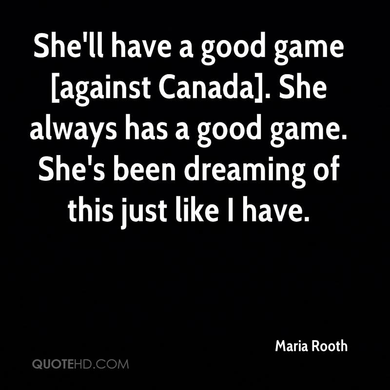 She'll have a good game [against Canada]. She always has a good game. She's been dreaming of this just like I have.