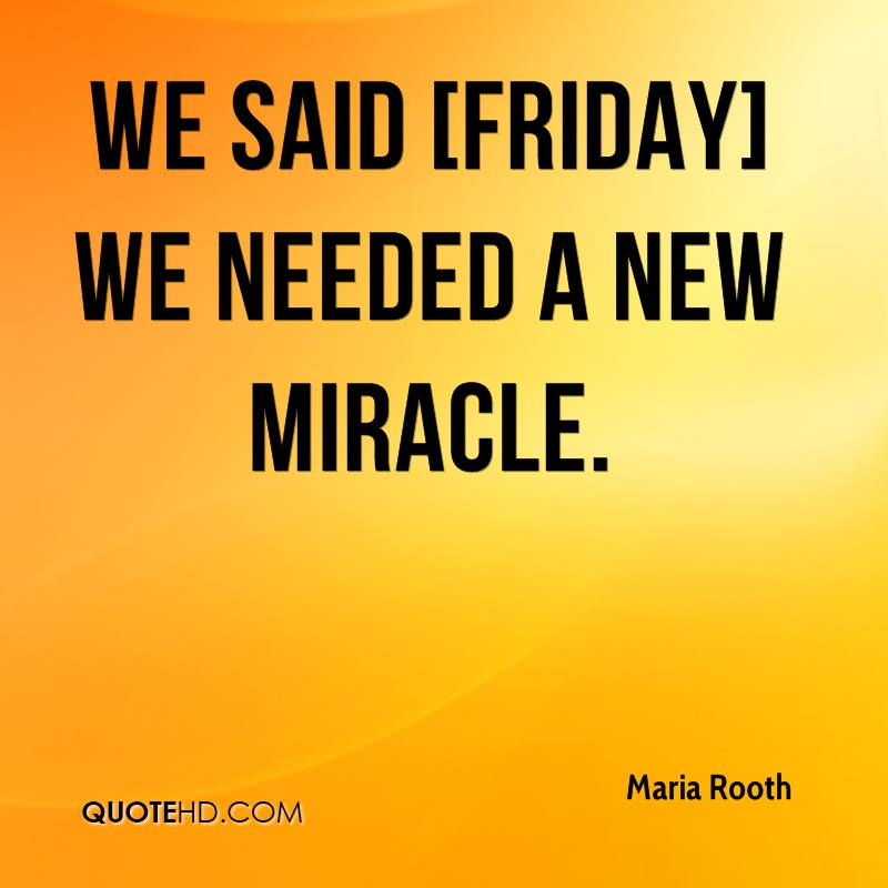We said [Friday] we needed a new miracle.