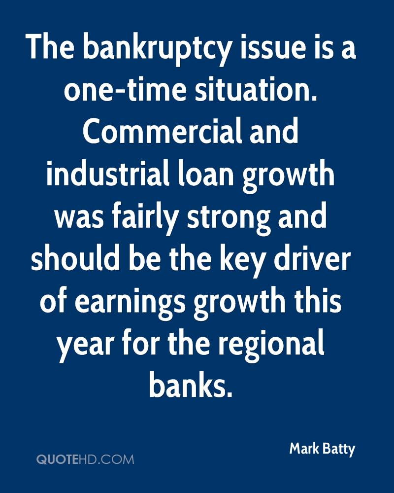 The bankruptcy issue is a one-time situation. Commercial and industrial loan growth was fairly strong and should be the key driver of earnings growth this year for the regional banks.