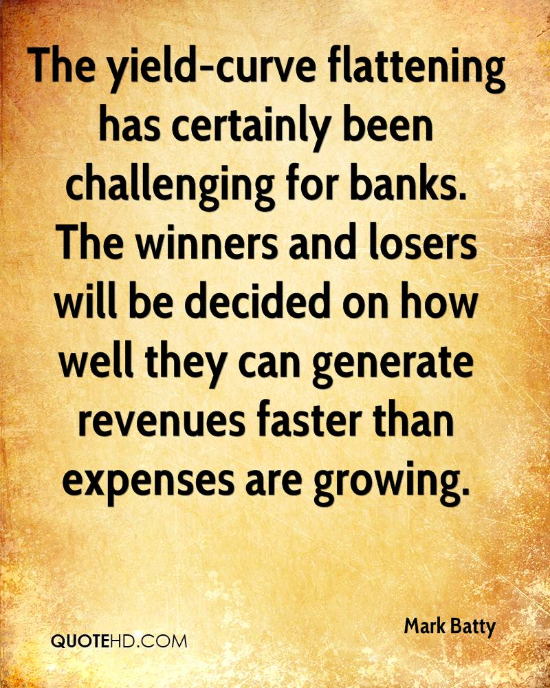 The yield-curve flattening has certainly been challenging for banks. The winners and losers will be decided on how well they can generate revenues faster than expenses are growing.