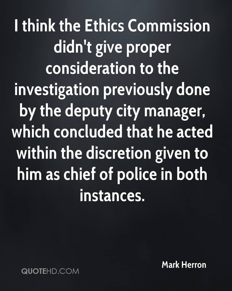 I think the Ethics Commission didn't give proper consideration to the investigation previously done by the deputy city manager, which concluded that he acted within the discretion given to him as chief of police in both instances.