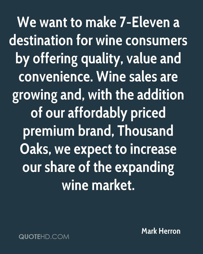 We want to make 7-Eleven a destination for wine consumers by offering quality, value and convenience. Wine sales are growing and, with the addition of our affordably priced premium brand, Thousand Oaks, we expect to increase our share of the expanding wine market.