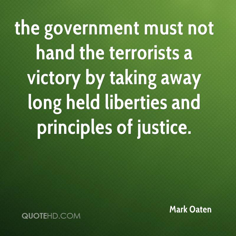 the government must not hand the terrorists a victory by taking away long held liberties and principles of justice.