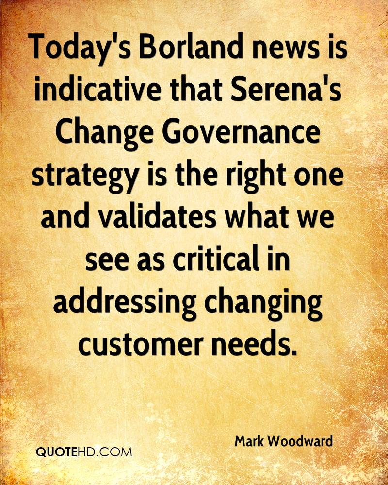 Today's Borland news is indicative that Serena's Change Governance strategy is the right one and validates what we see as critical in addressing changing customer needs.