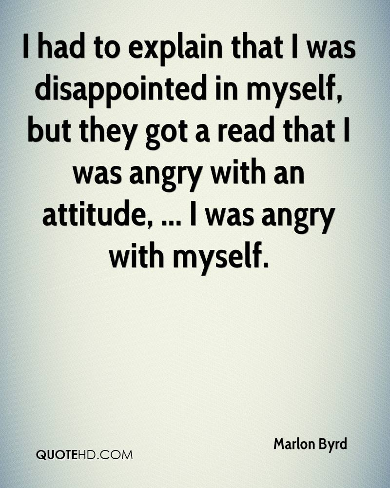 I had to explain that I was disappointed in myself, but they got a read that I was angry with an attitude, ... I was angry with myself.