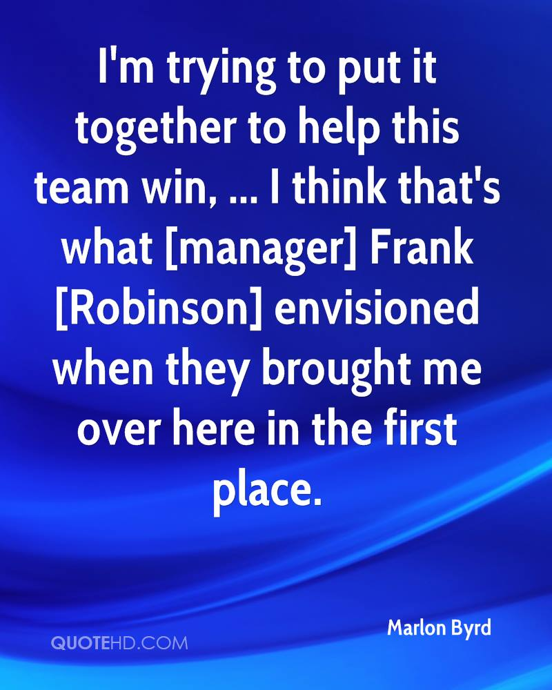 I'm trying to put it together to help this team win, ... I think that's what [manager] Frank [Robinson] envisioned when they brought me over here in the first place.