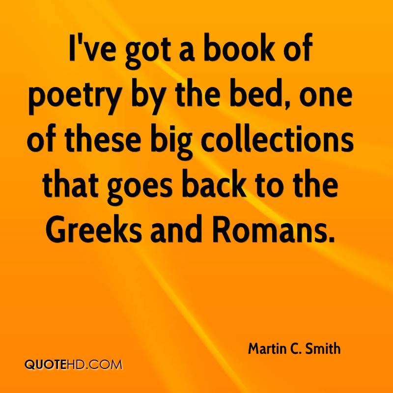 I've got a book of poetry by the bed, one of these big collections that goes back to the Greeks and Romans.