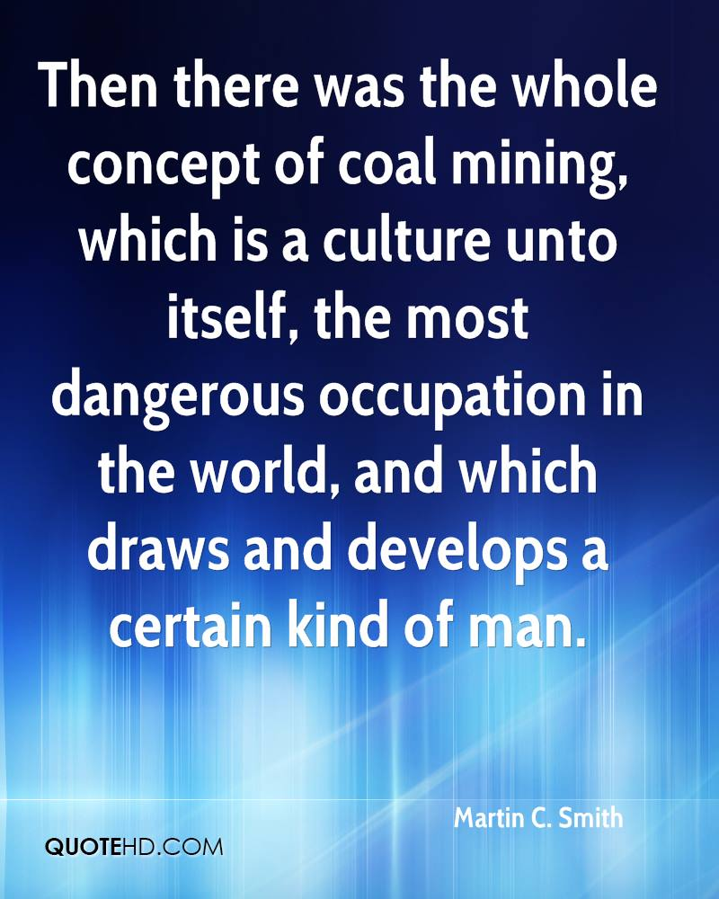 Then there was the whole concept of coal mining, which is a culture unto itself, the most dangerous occupation in the world, and which draws and develops a certain kind of man.