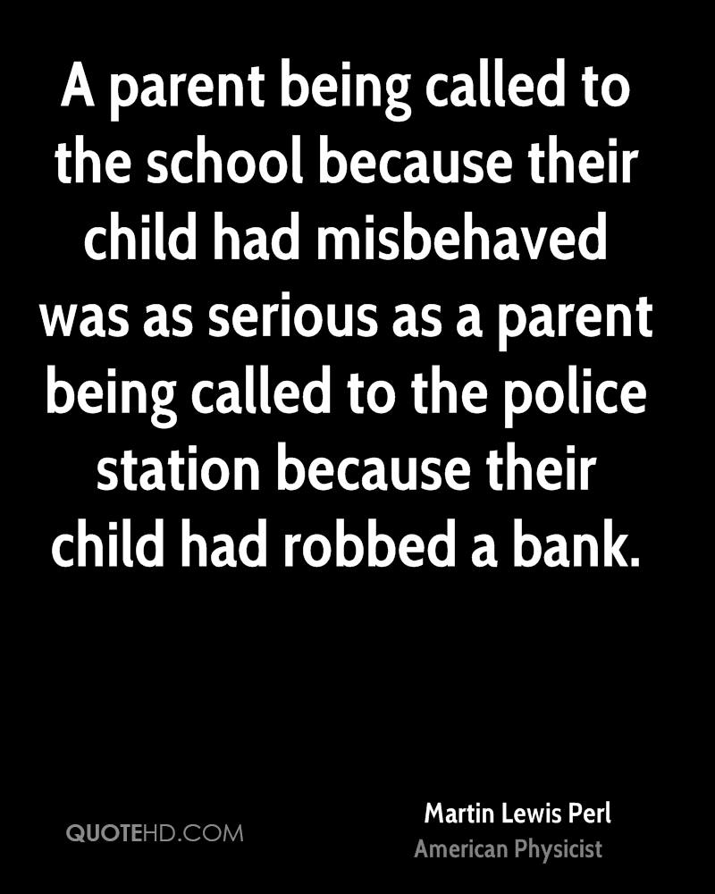 A parent being called to the school because their child had misbehaved was as serious as a parent being called to the police station because their child had robbed a bank.