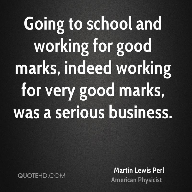 Going to school and working for good marks, indeed working for very good marks, was a serious business.