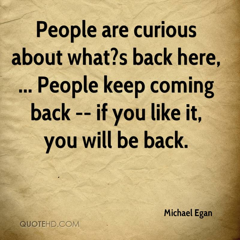 People are curious about what?s back here, ... People keep coming back -- if you like it, you will be back.