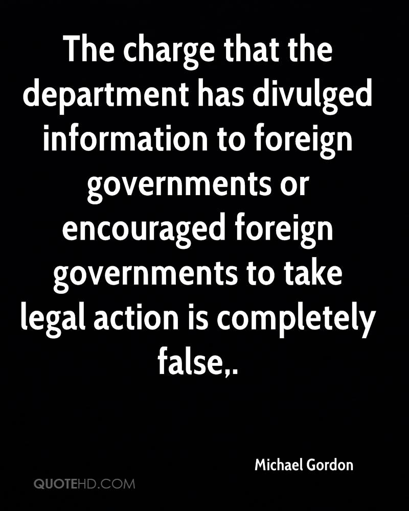 The charge that the department has divulged information to foreign governments or encouraged foreign governments to take legal action is completely false.