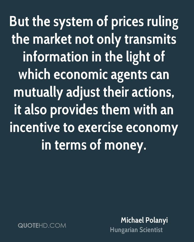 But the system of prices ruling the market not only transmits information in the light of which economic agents can mutually adjust their actions, it also provides them with an incentive to exercise economy in terms of money.