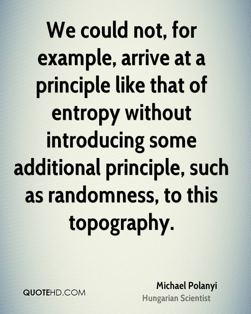 We could not, for example, arrive at a principle like that of entropy without introducing some additional principle, such as randomness, to this topography.