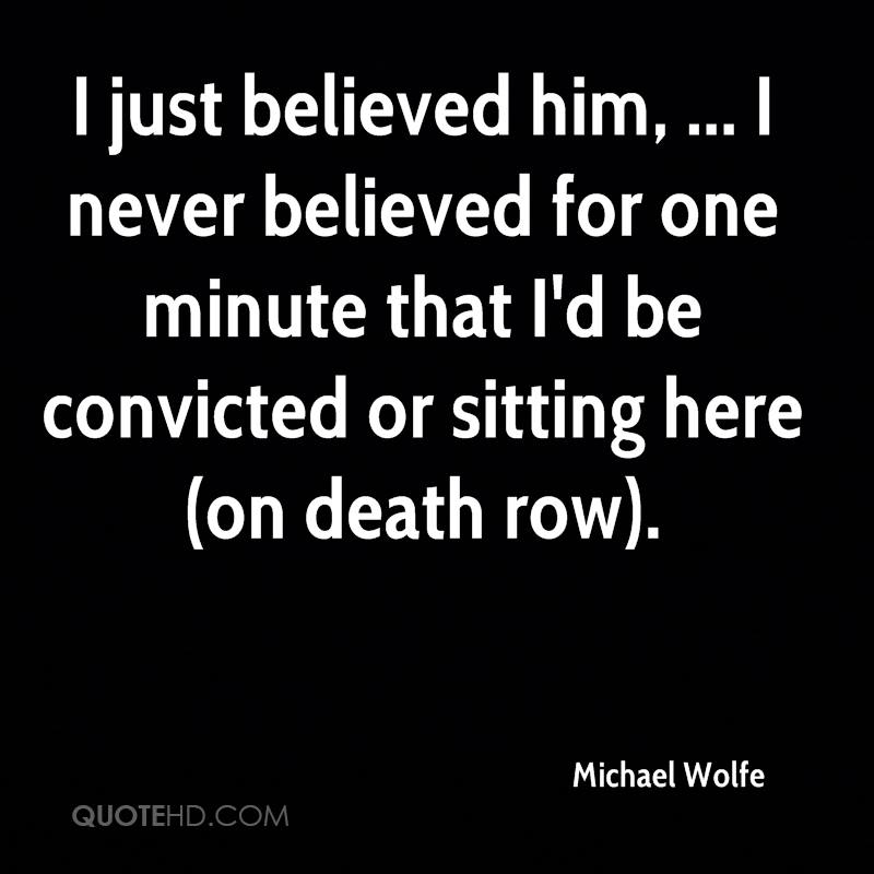 I just believed him, ... I never believed for one minute that I'd be convicted or sitting here (on death row).