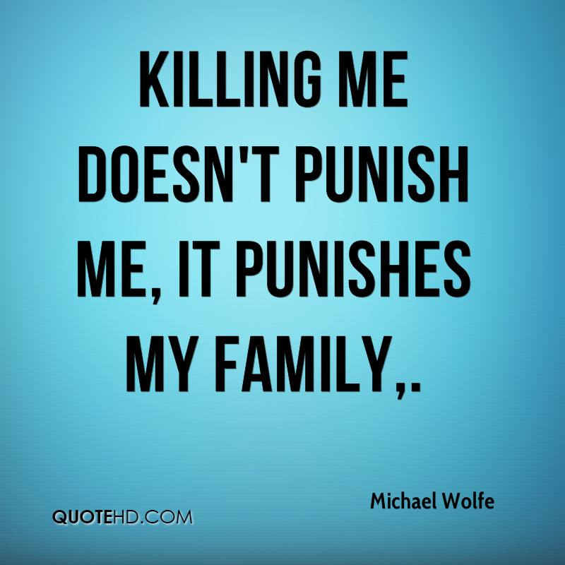 Killing me doesn't punish me, it punishes my family.